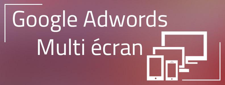 Google Adwords : la nouvelle génération d'annonces display pour un monde multi-écran !